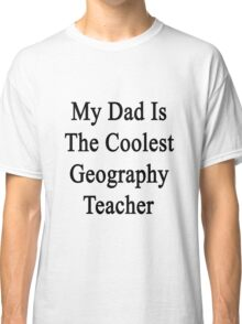 My Dad Is The Coolest Geography Teacher Classic T-Shirt