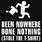 Been nowhere, done nothing, stole the T-shirt by LaundryFactory
