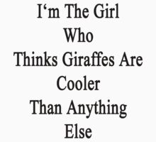 I'm The Girl Who Thinks Giraffes Are Cooler Than Anything Else by supernova23