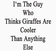 I'm The Guy Who Thinks Giraffes Are Cooler Than Anything Else by supernova23
