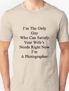 I'm The Only Guy Who Can Satisfy Your Wife's Needs Right Now I'm A Photographer Unisex T-Shirt