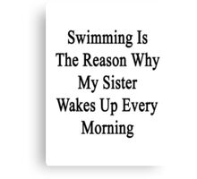 Swimming Is The Reason Why My Sister Wakes Up Every Morning Canvas Print