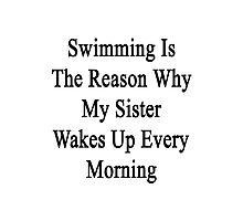 Swimming Is The Reason Why My Sister Wakes Up Every Morning Photographic Print