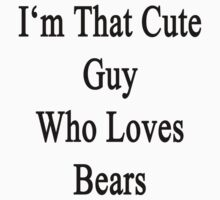I'm That Cute Guy Who Loves Bears by supernova23