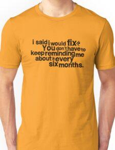 I said I would fix it. Unisex T-Shirt