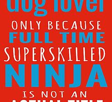 Dog Lover Only Because Full Time Superskilled Ninja Is Not An Actual Title by fashionera