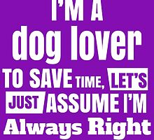 I'm Dog Lover To Save Time Lets Just Assume I'm Always Right by fashionera
