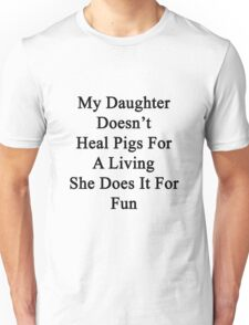 My Daughter Doesn't Heal Pigs For A Living She Does It For Fun Unisex T-Shirt