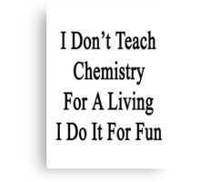 I Don't Teach Chemistry For A Living I Do It For Fun Canvas Print