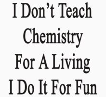 I Don't Teach Chemistry For A Living I Do It For Fun by supernova23