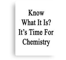 Know What It Is?  It's Time For Chemistry Canvas Print