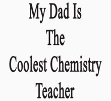 My Dad Is The Coolest Chemistry Teacher by supernova23