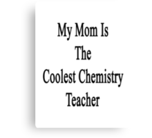 My Mom Is The Coolest Chemistry Teacher Canvas Print