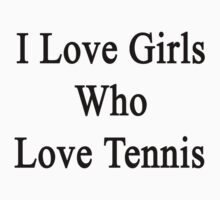 I Love Girls Who Love Tennis by supernova23