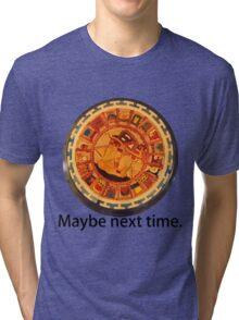 Mayan Apocalypse- Maybe Next Time Tri-blend T-Shirt