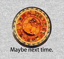 Mayan Apocalypse- Maybe Next Time Unisex T-Shirt