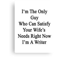 I'm The Only Guy Who Can Satisfy Your Wife's Needs Right Now I'm A Writer  Canvas Print