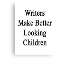 Writers Make Better Looking Children  Canvas Print
