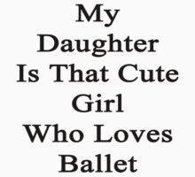 My Daughter Is That Cute Girl Who Loves Ballet  by supernova23