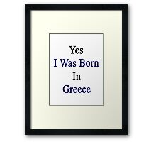 Yes I Was Born In Greece  Framed Print