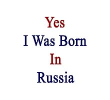Yes I Was Born In Russia  Photographic Print