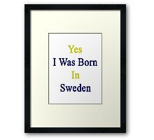 Yes I Was Born In Sweden  Framed Print