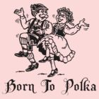 Born To Polka by HolidayT-Shirts