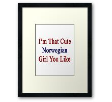 I'm That Cute Norwegian Girl You Like Framed Print
