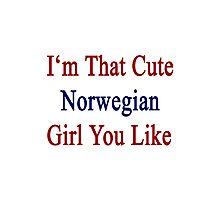 I'm That Cute Norwegian Girl You Like Photographic Print
