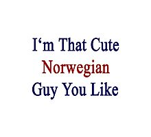 I'm That Cute Norwegian Guy You Like Photographic Print