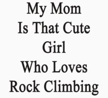 My Mom Is That Cute Girl Who Loves Rock Climbing  by supernova23