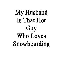My Husband Is That Hot Guy Who Loves Snowboarding Photographic Print