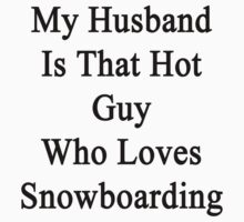 My Husband Is That Hot Guy Who Loves Snowboarding by supernova23
