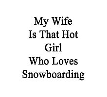 My Wife Is That Hot Girl Who Loves Snowboarding  Photographic Print