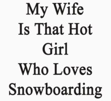 My Wife Is That Hot Girl Who Loves Snowboarding  by supernova23