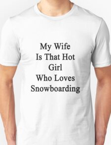 My Wife Is That Hot Girl Who Loves Snowboarding  Unisex T-Shirt