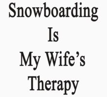 Snowboarding Is My Wife's Therapy by supernova23