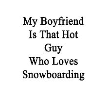 My Boyfriend Is That Hot Guy Who Loves Snowboarding  Photographic Print