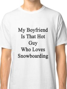 My Boyfriend Is That Hot Guy Who Loves Snowboarding  Classic T-Shirt