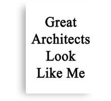 Great Architects Look Like Me Canvas Print