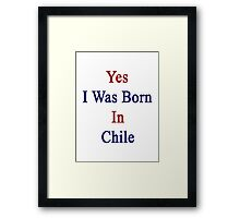 Yes I Was Born In Chile Framed Print