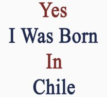 Yes I Was Born In Chile by supernova23