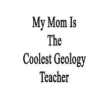 My Mom Is The Coolest Geology Teacher Photographic Print