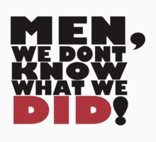Men, we don't know what we did. by Leevis