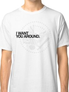 I Want You Around Classic T-Shirt