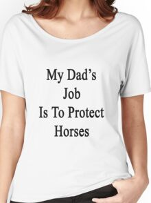 My Dad's Job Is To Protect Horses  Women's Relaxed Fit T-Shirt