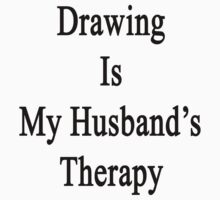 Drawing Is My Husband's Therapy by supernova23
