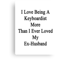 I Love Being A Keyboardist More Than I Ever Loved My Ex-Husband Canvas Print