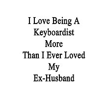 I Love Being A Keyboardist More Than I Ever Loved My Ex-Husband Photographic Print
