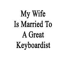 My Wife Is Married To A Great Keyboardist  Photographic Print